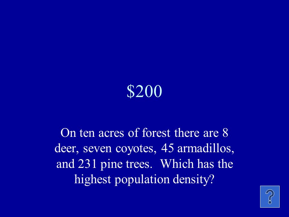 $200 On ten acres of forest there are 8 deer, seven coyotes, 45 armadillos, and 231 pine trees.
