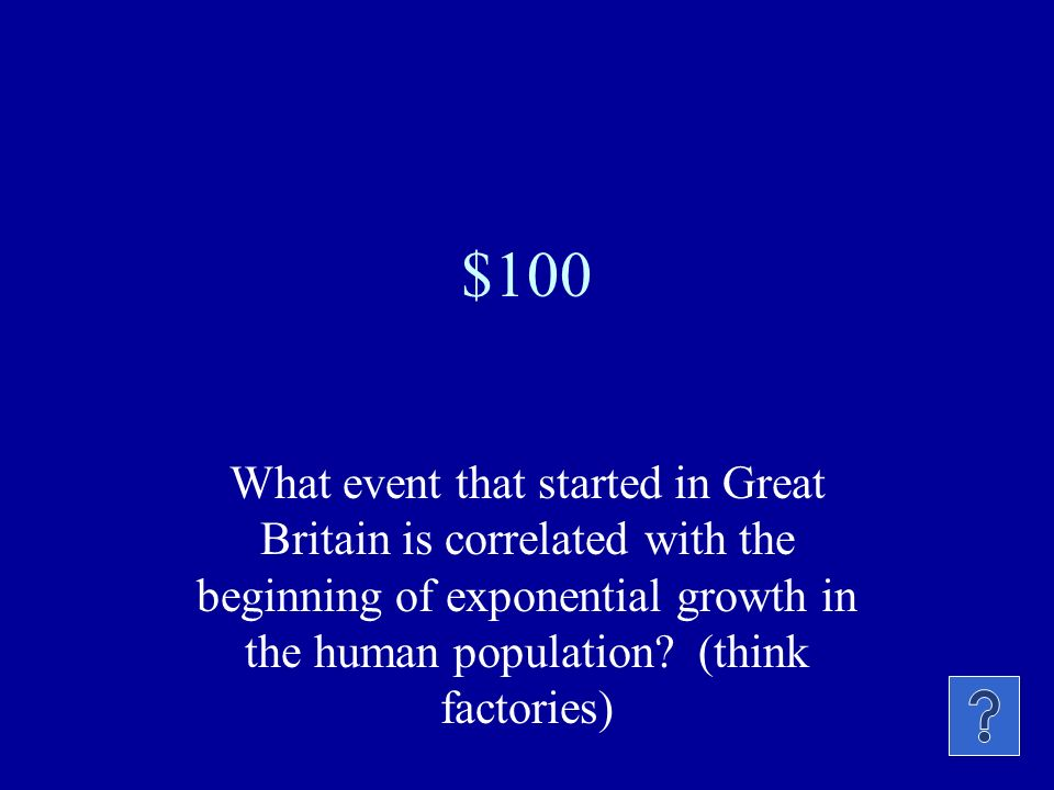 $100 What event that started in Great Britain is correlated with the beginning of exponential growth in the human population.