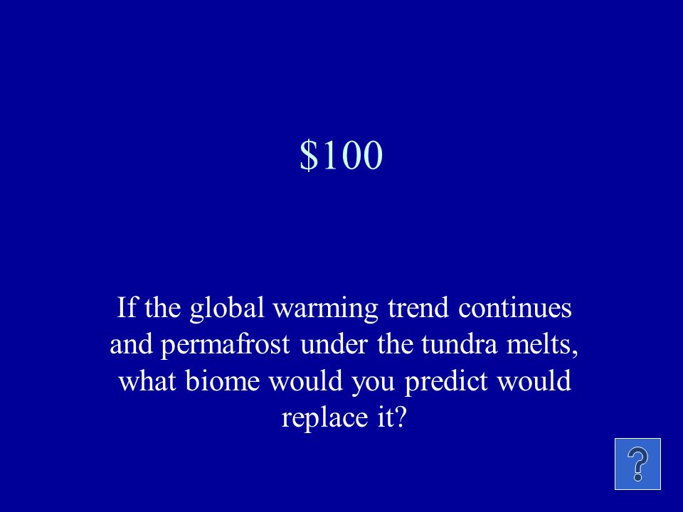 $100 If the global warming trend continues and permafrost under the tundra melts, what biome would you predict would replace it