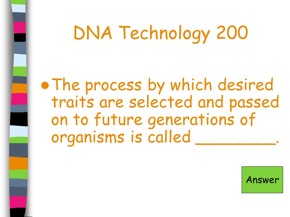 DNA Technology 200 The process by which desired traits are selected and passed on to future generations of organisms is called ________.