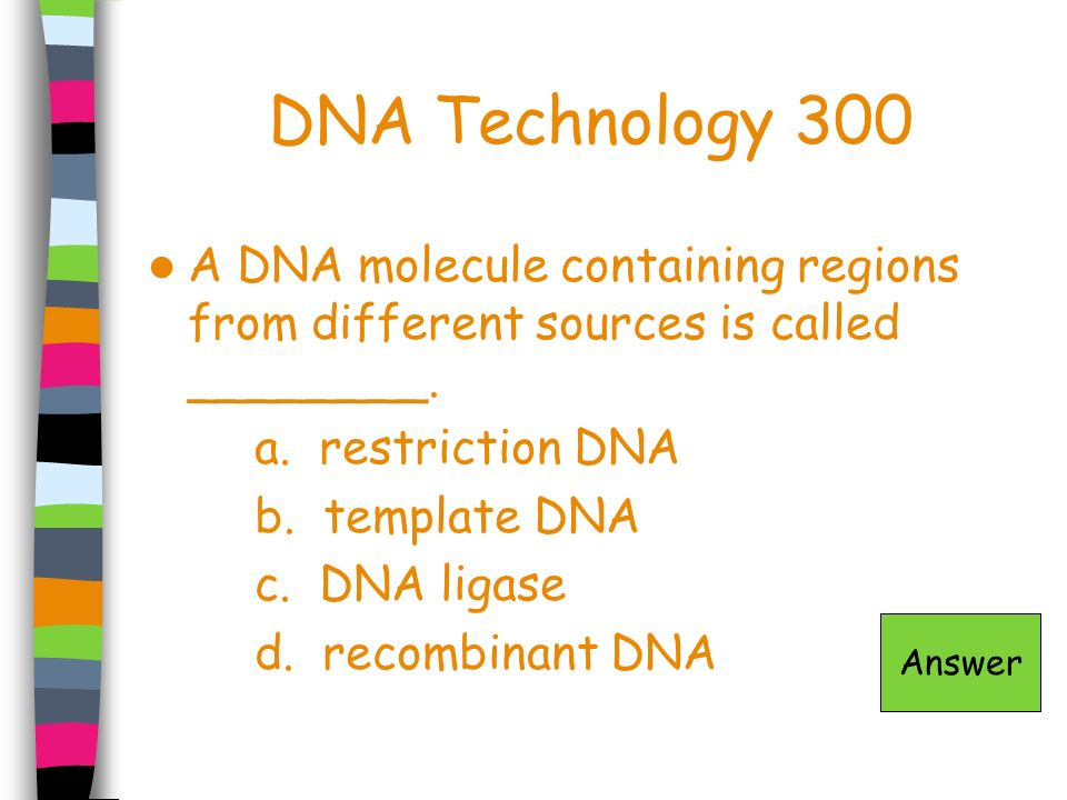 DNA Technology 300 A DNA molecule containing regions from different sources is called ________. a. restriction DNA.