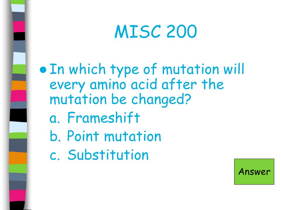 MISC 200 In which type of mutation will every amino acid after the mutation be changed a. Frameshift.