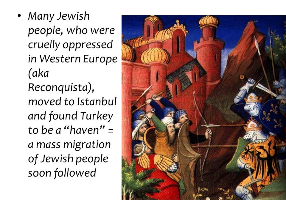 Many Jewish people, who were cruelly oppressed in Western Europe (aka Reconquista), moved to Istanbul and found Turkey to be a haven = a mass migration of Jewish people soon followed