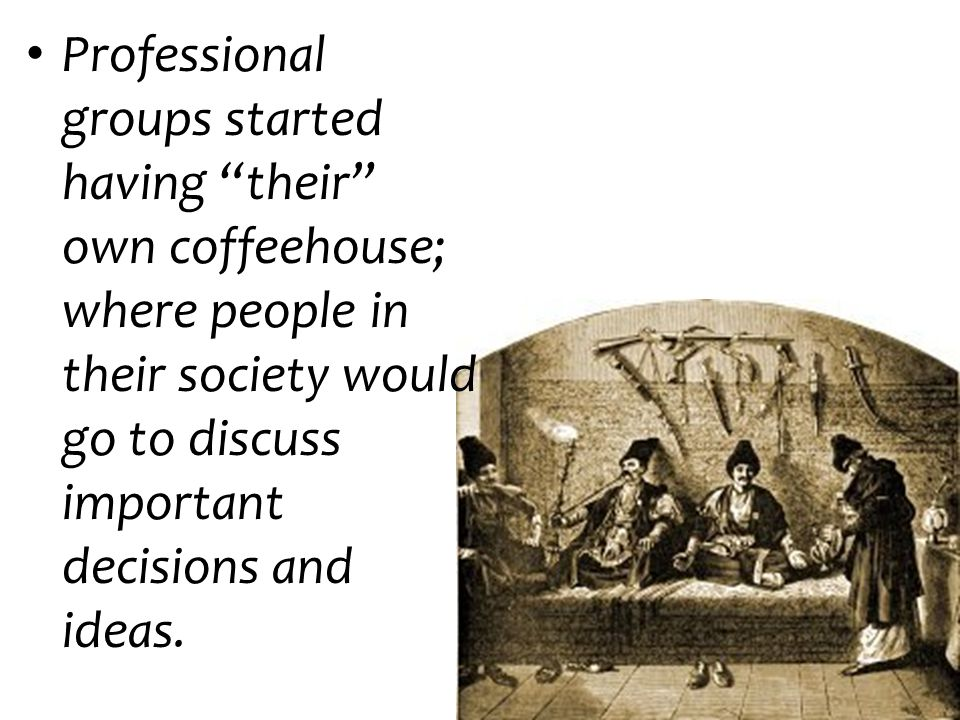 Professional groups started having their own coffeehouse; where people in their society would go to discuss important decisions and ideas.