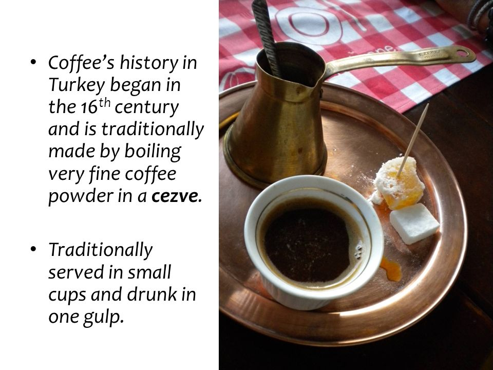 Coffee's history in Turkey began in the 16th century and is traditionally made by boiling very fine coffee powder in a cezve.
