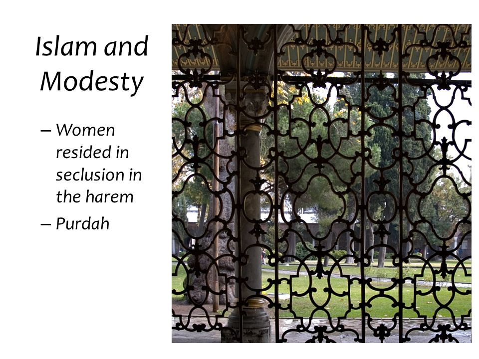 Islam and Modesty Women resided in seclusion in the harem Purdah