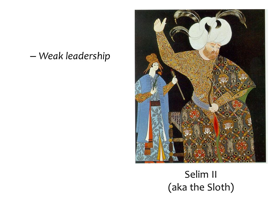 Weak leadership Selim II (aka the Sloth)