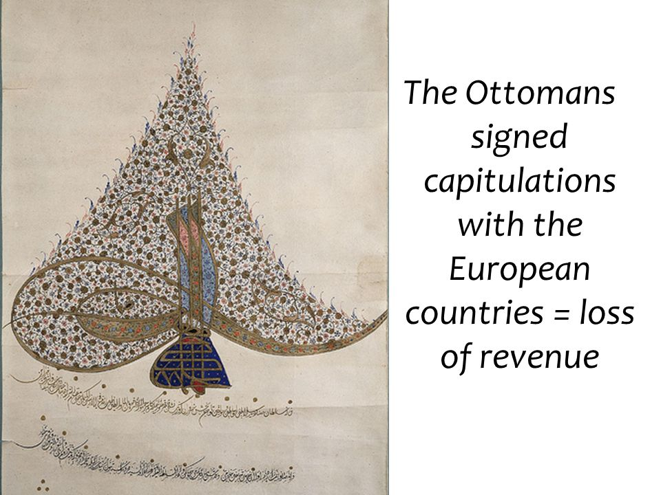 The Ottomans signed capitulations with the European countries = loss of revenue