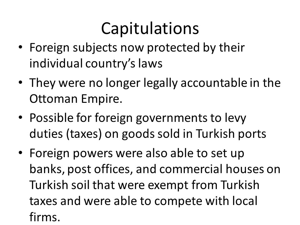 Capitulations Foreign subjects now protected by their individual country's laws. They were no longer legally accountable in the Ottoman Empire.