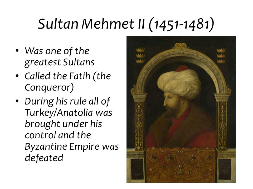 Sultan Mehmet II (1451-1481) Was one of the greatest Sultans