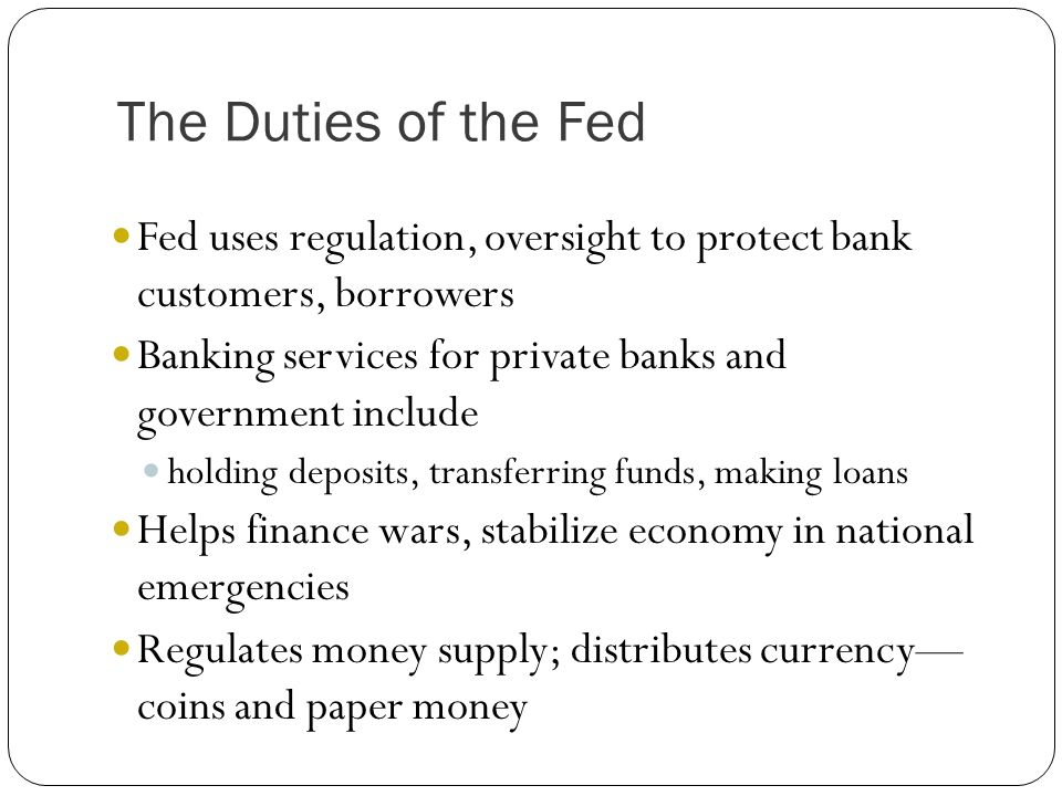 The Duties of the Fed Fed uses regulation, oversight to protect bank customers, borrowers.