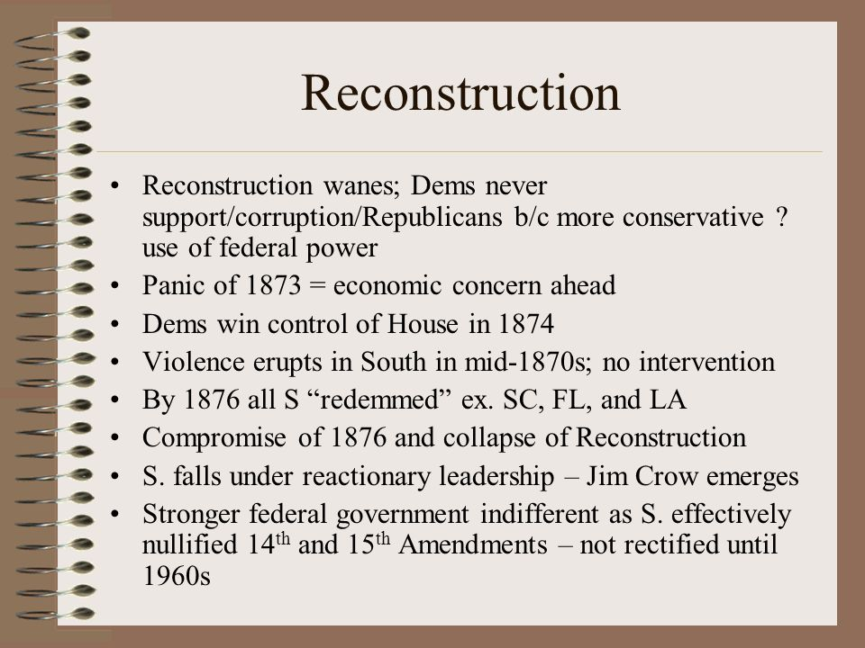 Reconstruction Reconstruction wanes; Dems never support/corruption/Republicans b/c more conservative use of federal power.