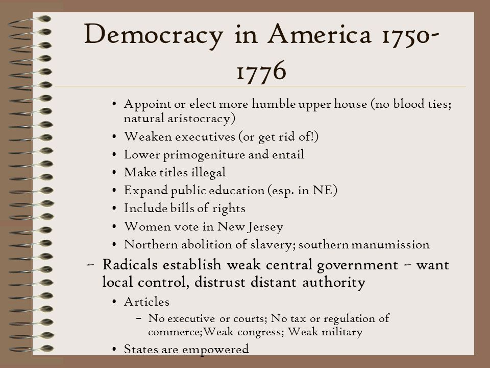 Democracy in America 1750-1776 Appoint or elect more humble upper house (no blood ties; natural aristocracy)
