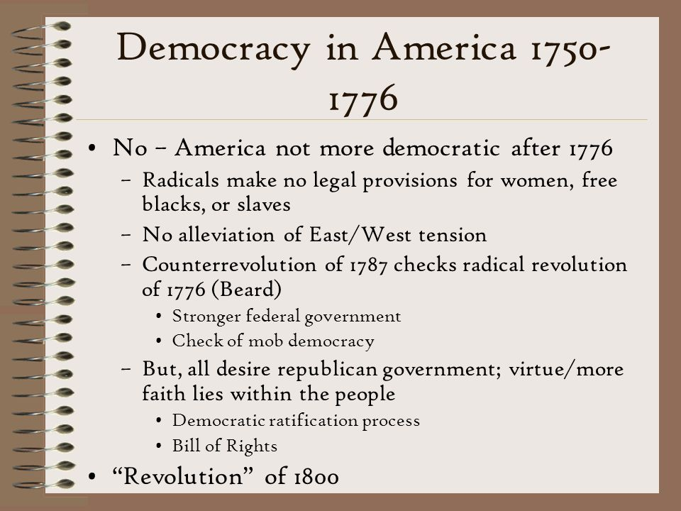 Democracy in America 1750-1776 No – America not more democratic after 1776. Radicals make no legal provisions for women, free blacks, or slaves.
