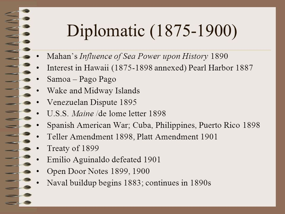 Diplomatic (1875-1900) Mahan's Influence of Sea Power upon History 1890. Interest in Hawaii (1875-1898 annexed) Pearl Harbor 1887.
