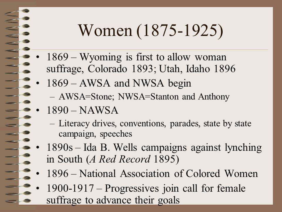 Women (1875-1925) 1869 – Wyoming is first to allow woman suffrage, Colorado 1893; Utah, Idaho 1896.