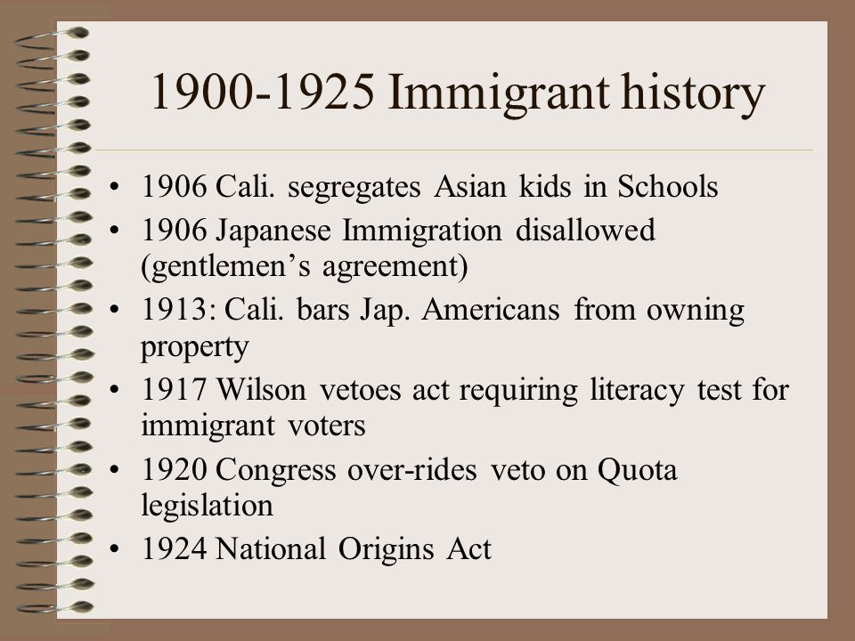 1900-1925 Immigrant history 1906 Cali. segregates Asian kids in Schools. 1906 Japanese Immigration disallowed (gentlemen's agreement)