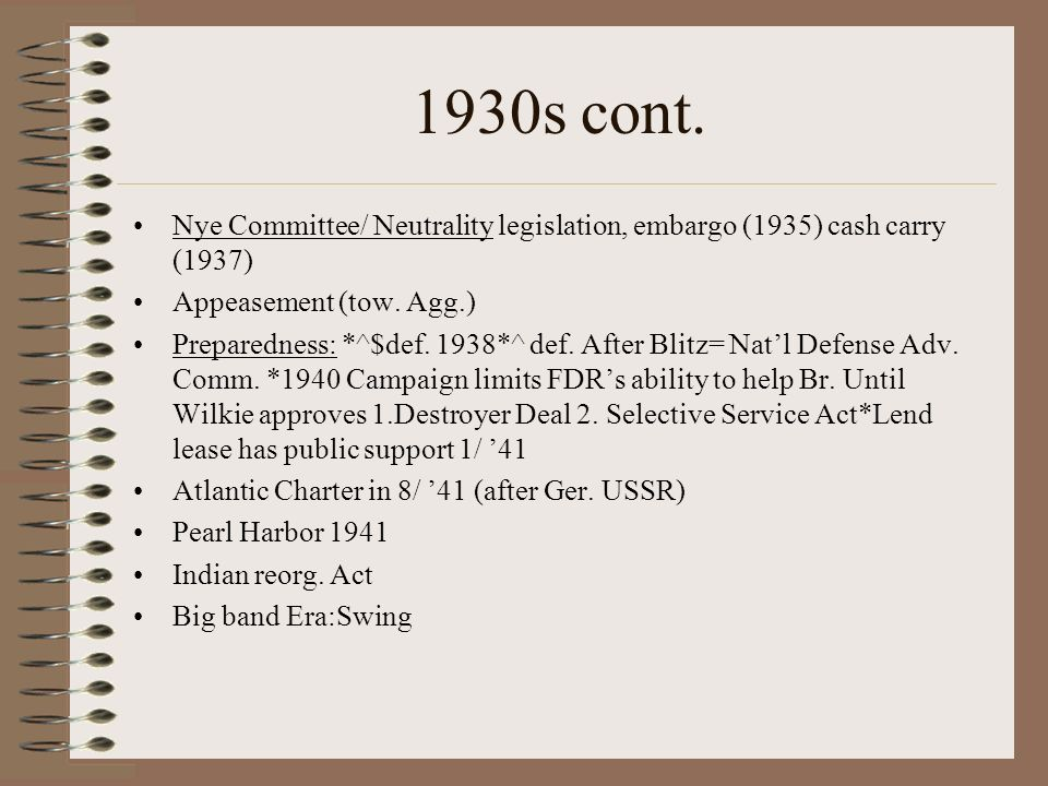 1930s cont. Nye Committee/ Neutrality legislation, embargo (1935) cash carry (1937) Appeasement (tow. Agg.)