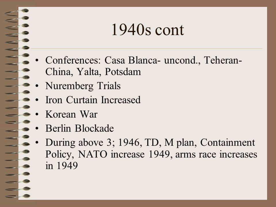 1940s cont Conferences: Casa Blanca- uncond., Teheran- China, Yalta, Potsdam. Nuremberg Trials. Iron Curtain Increased.