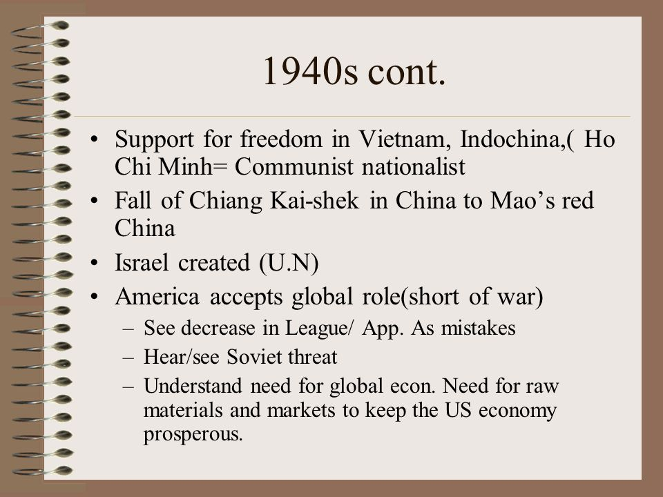 1940s cont. Support for freedom in Vietnam, Indochina,( Ho Chi Minh= Communist nationalist. Fall of Chiang Kai-shek in China to Mao's red China.