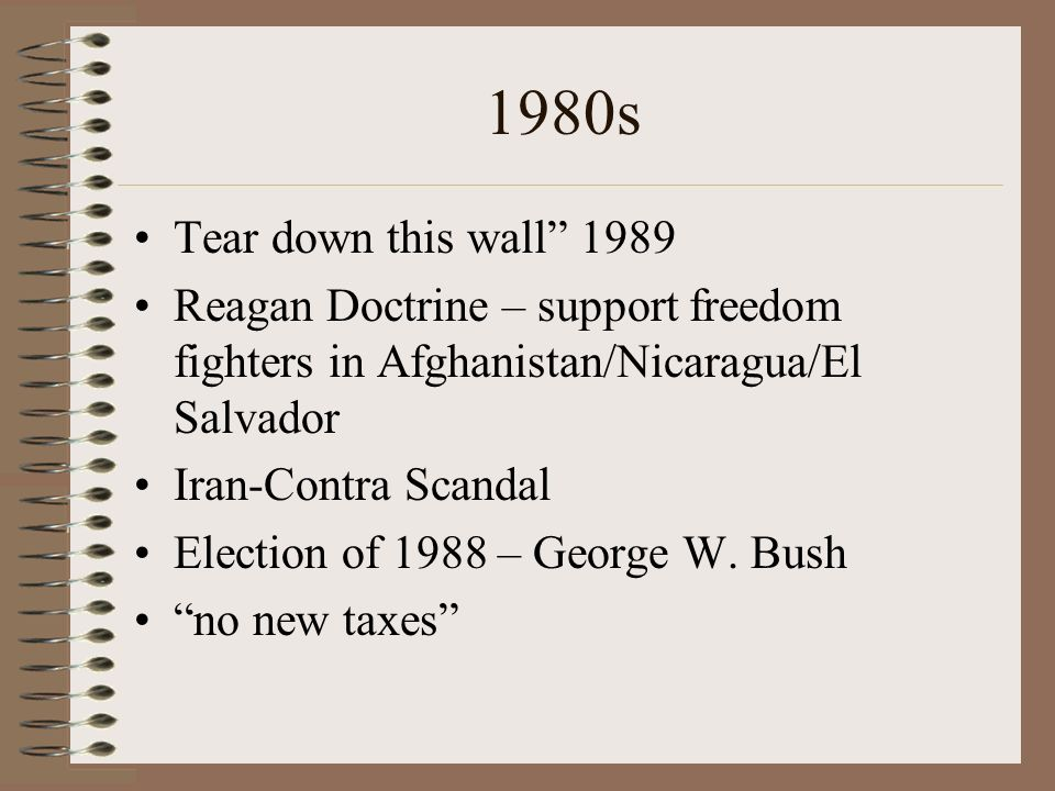 1980s Tear down this wall 1989. Reagan Doctrine – support freedom fighters in Afghanistan/Nicaragua/El Salvador.
