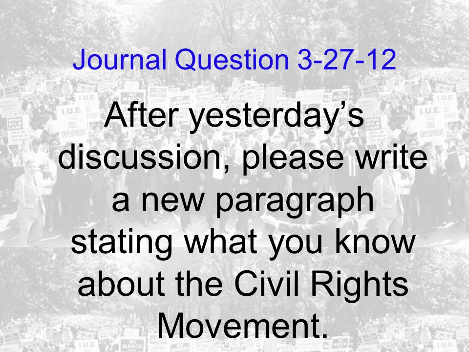 Journal Question 3-27-12 After yesterday's discussion, please write a new paragraph stating what you know about the Civil Rights Movement.