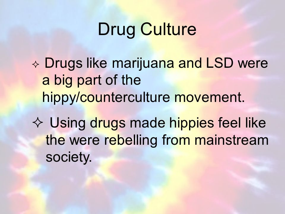 Drug Culture Drugs like marijuana and LSD were a big part of the hippy/counterculture movement.