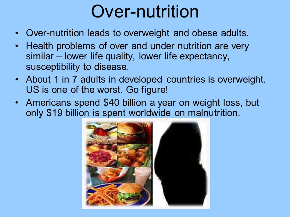 Over-nutrition Over-nutrition leads to overweight and obese adults.