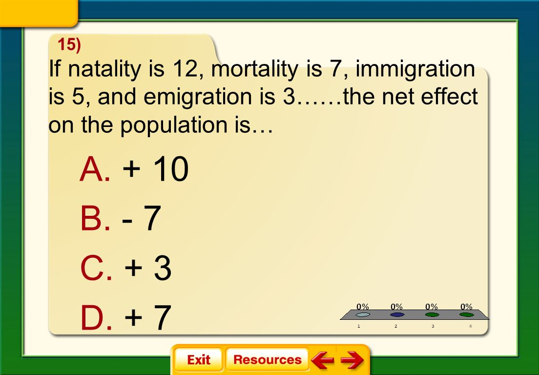 15) If natality is 12, mortality is 7, immigration is 5, and emigration is 3……the net effect on the population is…