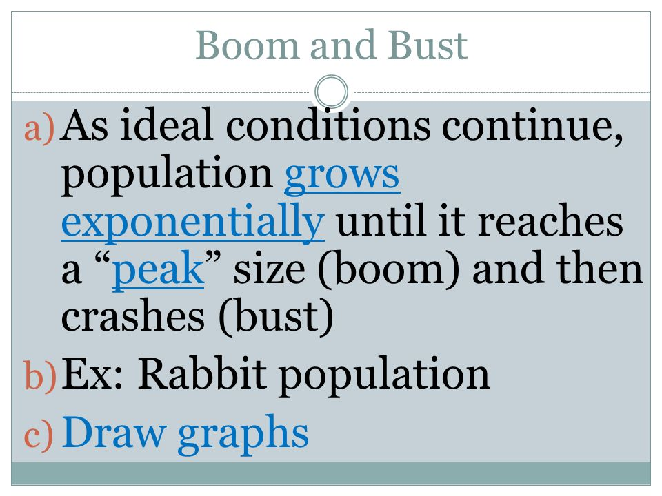 Boom and Bust As ideal conditions continue, population grows exponentially until it reaches a peak size (boom) and then crashes (bust)