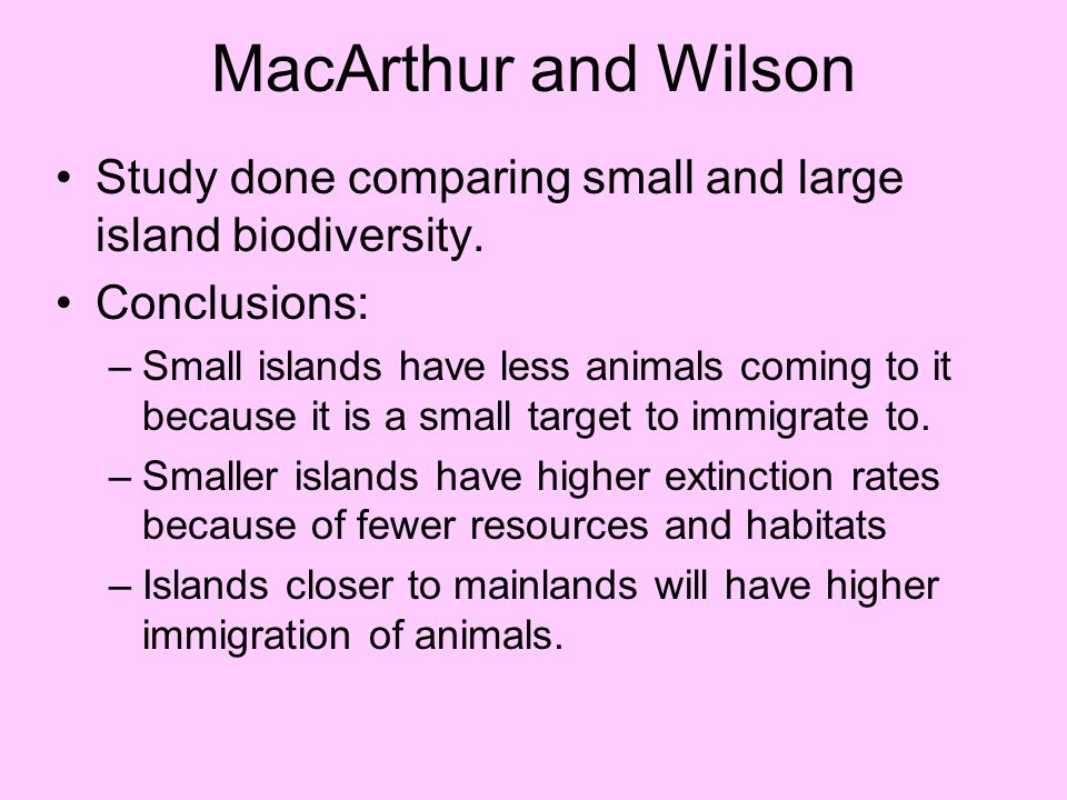 MacArthur and Wilson Study done comparing small and large island biodiversity. Conclusions: