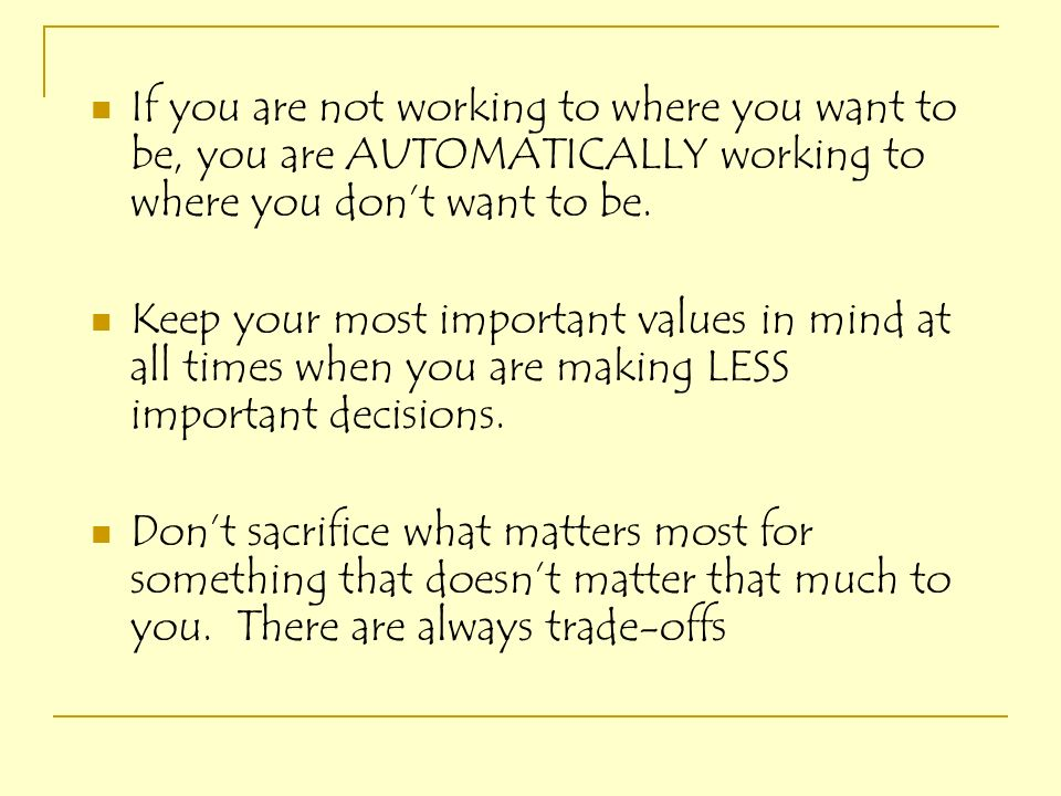 If you are not working to where you want to be, you are AUTOMATICALLY working to where you don't want to be.
