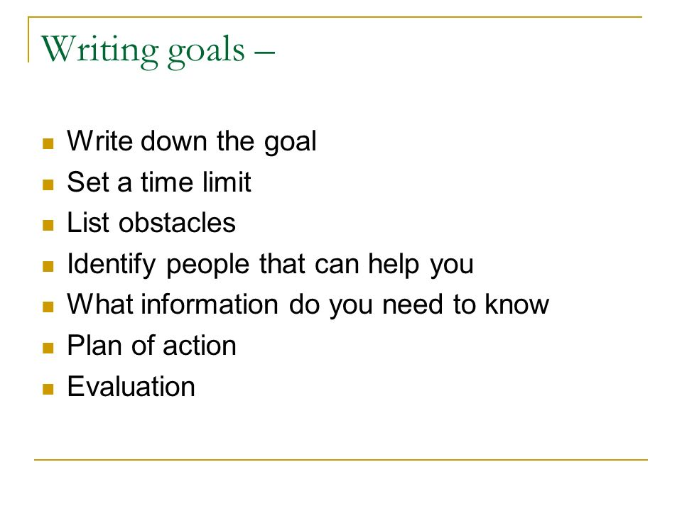 Writing goals – Write down the goal Set a time limit List obstacles