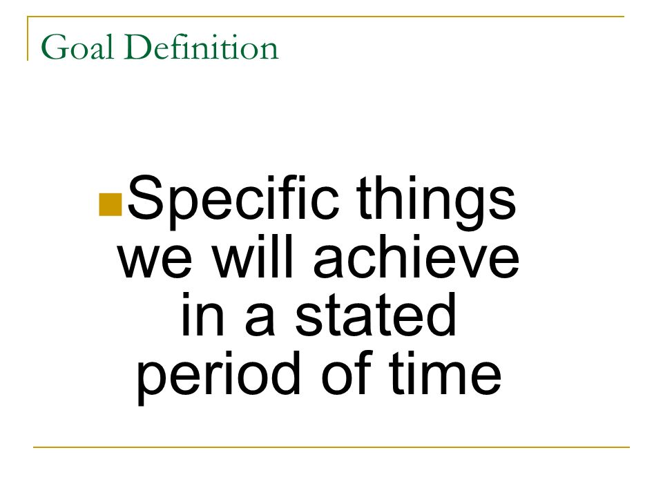 Specific things we will achieve in a stated period of time