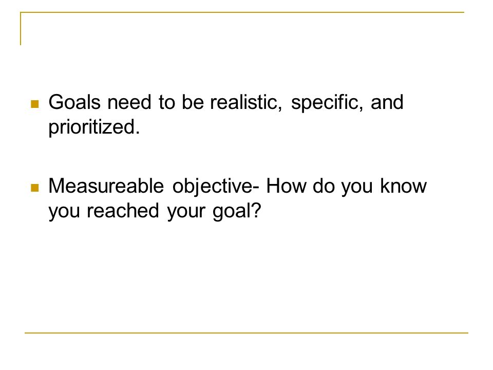 Goals need to be realistic, specific, and prioritized.