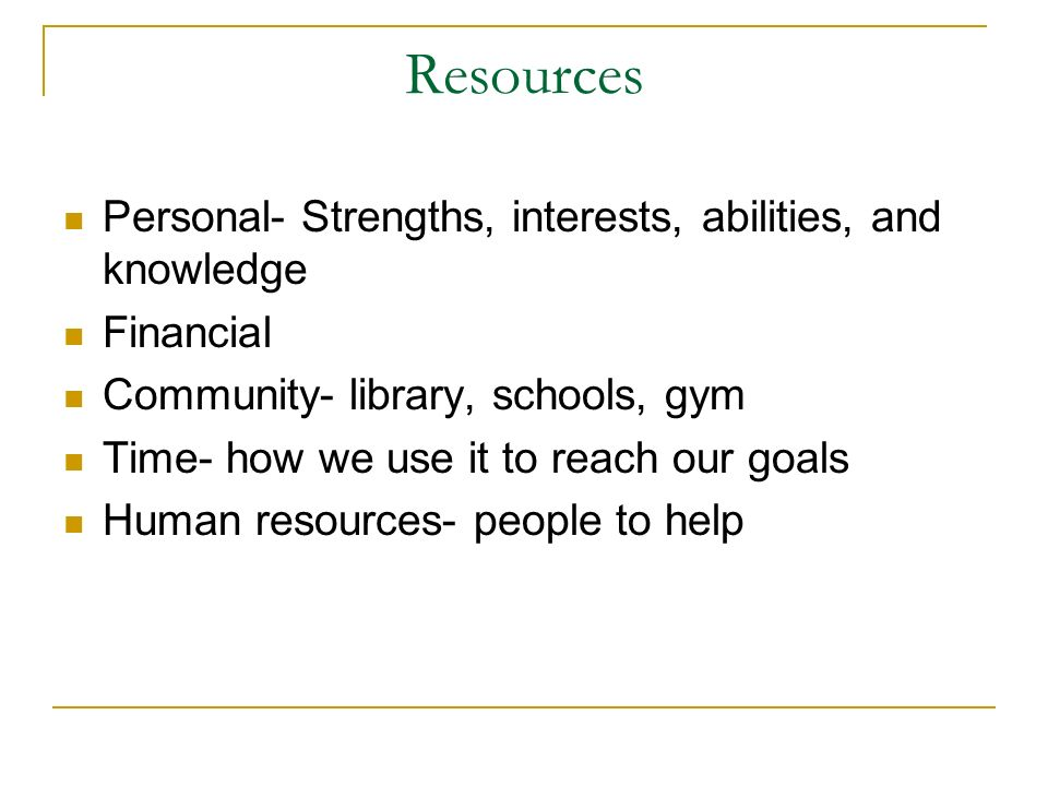 Resources Personal- Strengths, interests, abilities, and knowledge
