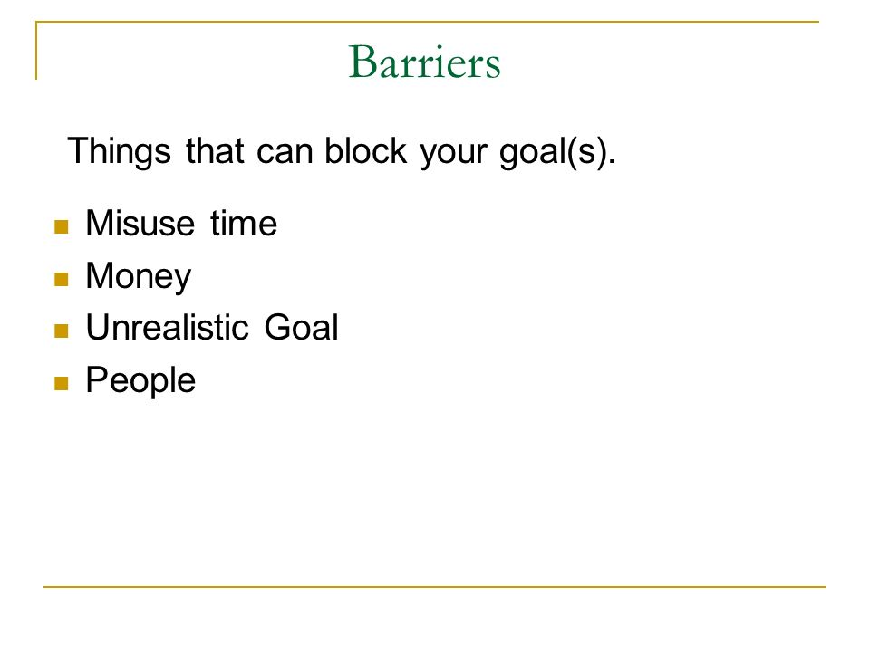 Barriers Things that can block your goal(s). Misuse time Money