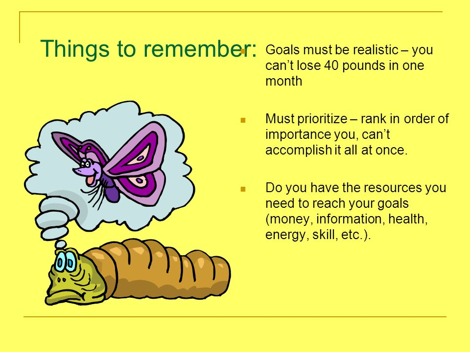 Things to remember: Goals must be realistic – you can't lose 40 pounds in one month.