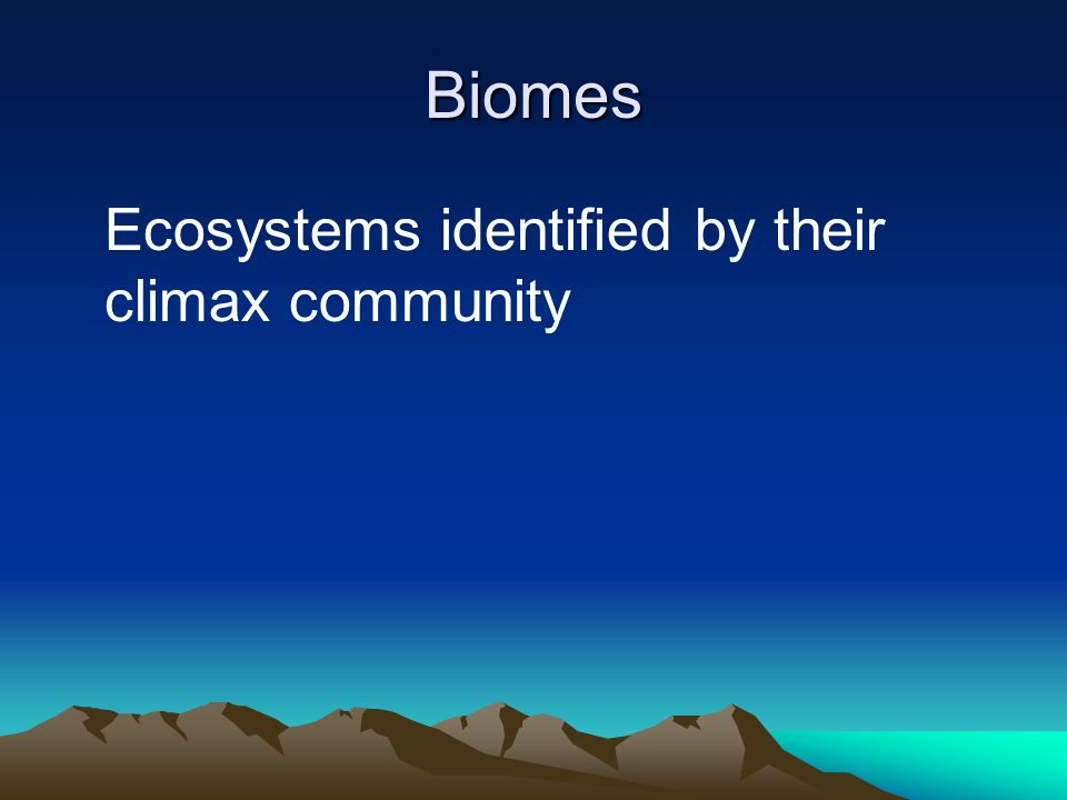Biomes Ecosystems identified by their climax community