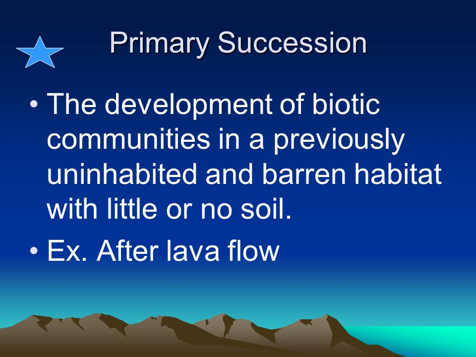 Primary Succession The development of biotic communities in a previously uninhabited and barren habitat with little or no soil.