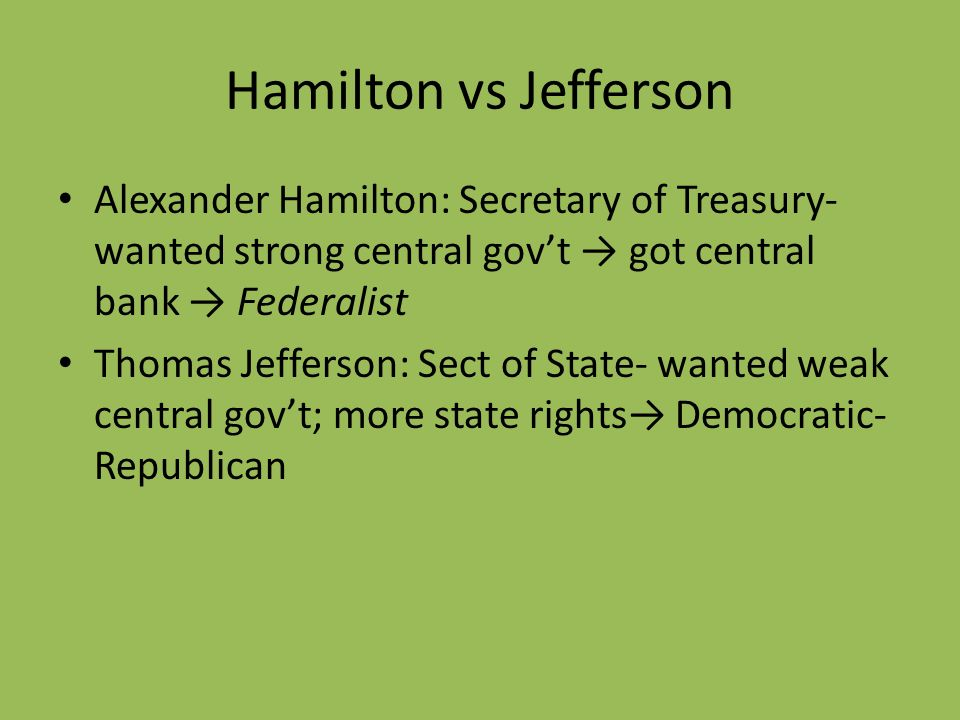 Hamilton vs JeffersonAlexander Hamilton: Secretary of Treasury- wanted strong central gov't → got central bank → Federalist.