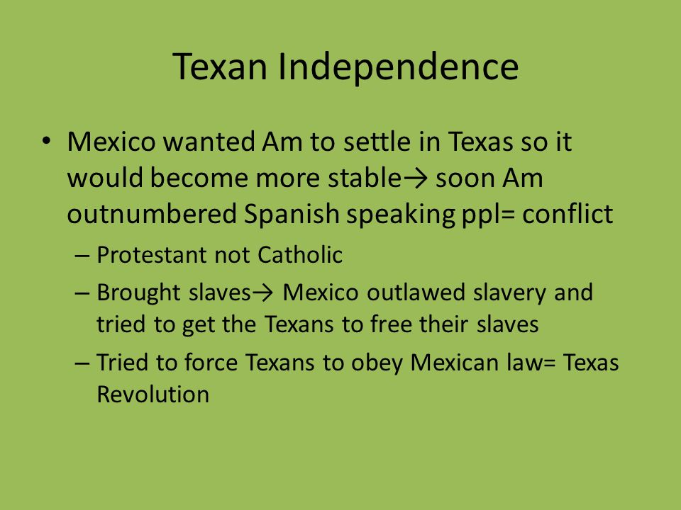 Texan IndependenceMexico wanted Am to settle in Texas so it would become more stable→ soon Am outnumbered Spanish speaking ppl= conflict.