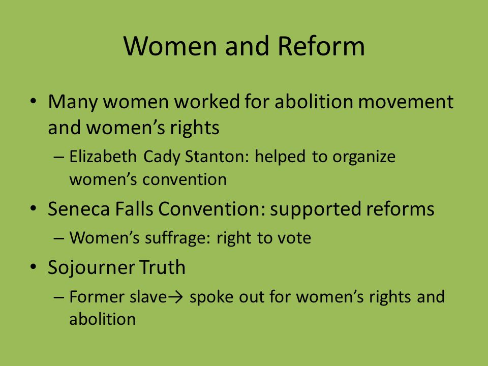 Women and Reform Many women worked for abolition movement and women's rights. Elizabeth Cady Stanton: helped to organize women's convention.