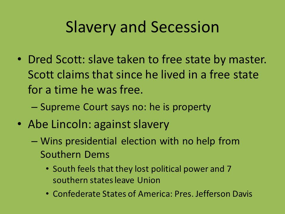 Slavery and Secession Dred Scott: slave taken to free state by master. Scott claims that since he lived in a free state for a time he was free.