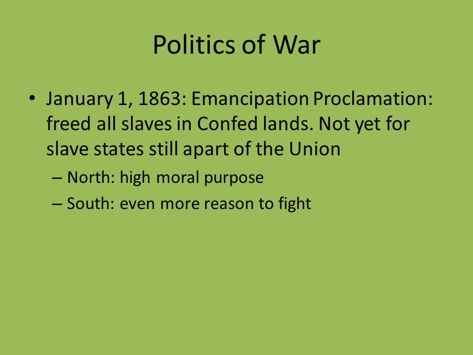 Politics of War January 1, 1863: Emancipation Proclamation: freed all slaves in Confed lands. Not yet for slave states still apart of the Union.