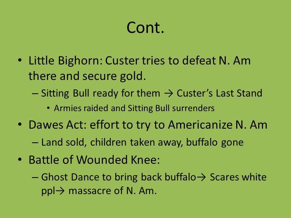 Cont.Little Bighorn: Custer tries to defeat N. Am there and secure gold. Sitting Bull ready for them → Custer's Last Stand.
