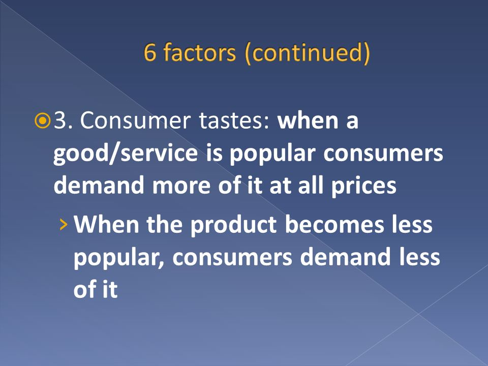 6 factors (continued) 3. Consumer tastes: when a good/service is popular consumers demand more of it at all prices.