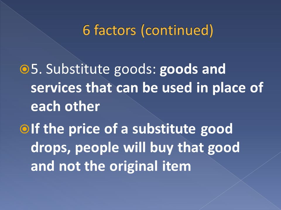 6 factors (continued) 5. Substitute goods: goods and services that can be used in place of each other.
