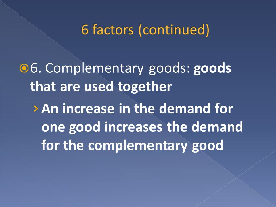 6 factors (continued) 6. Complementary goods: goods that are used together.