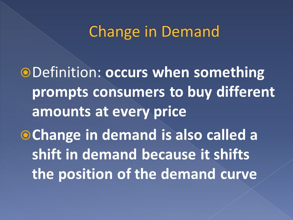 Change in Demand Definition: occurs when something prompts consumers to buy different amounts at every price.